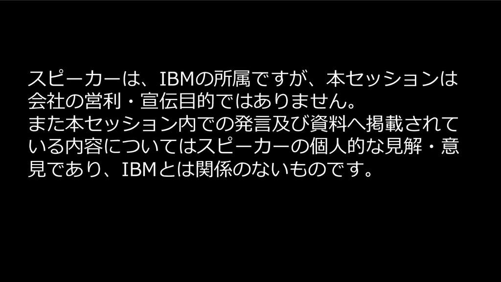 スピーカーは、IBMの所属ですが、本セッションは 会社の営利・宣伝⽬的ではありません。 また本...