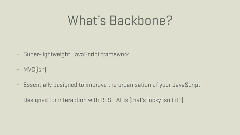 What's Backbone? • Super-lightweight JavaScript...