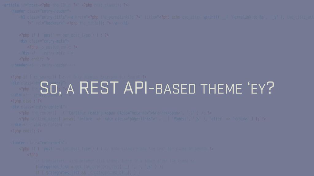 SO, A REST API-BASED THEME 'EY?