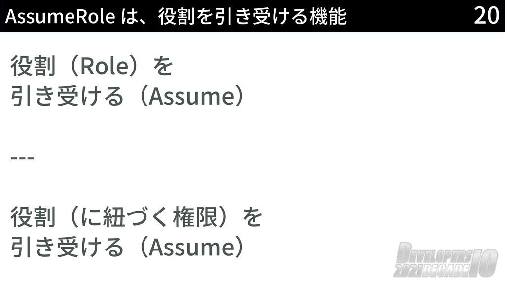 20 AssumeRole は、役割を引き受ける機能 役割(Role)を 引き受ける(Assu...