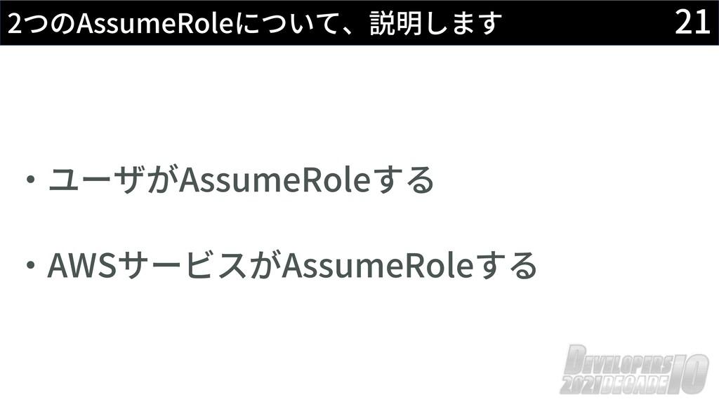 21 2つのAssumeRoleについて、説明します ‧ユーザがAssumeRoleする ‧A...