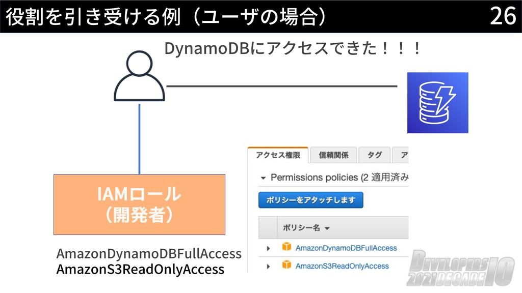 26 役割を引き受ける例(ユーザの場合) IAMロール (開発者) AmazonDynamoD...