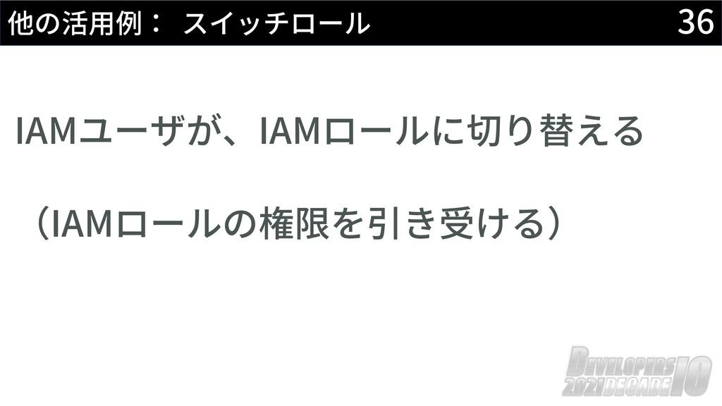 36 他の活⽤例: スイッチロール IAMユーザが、IAMロールに切り替える (IAMロールの...