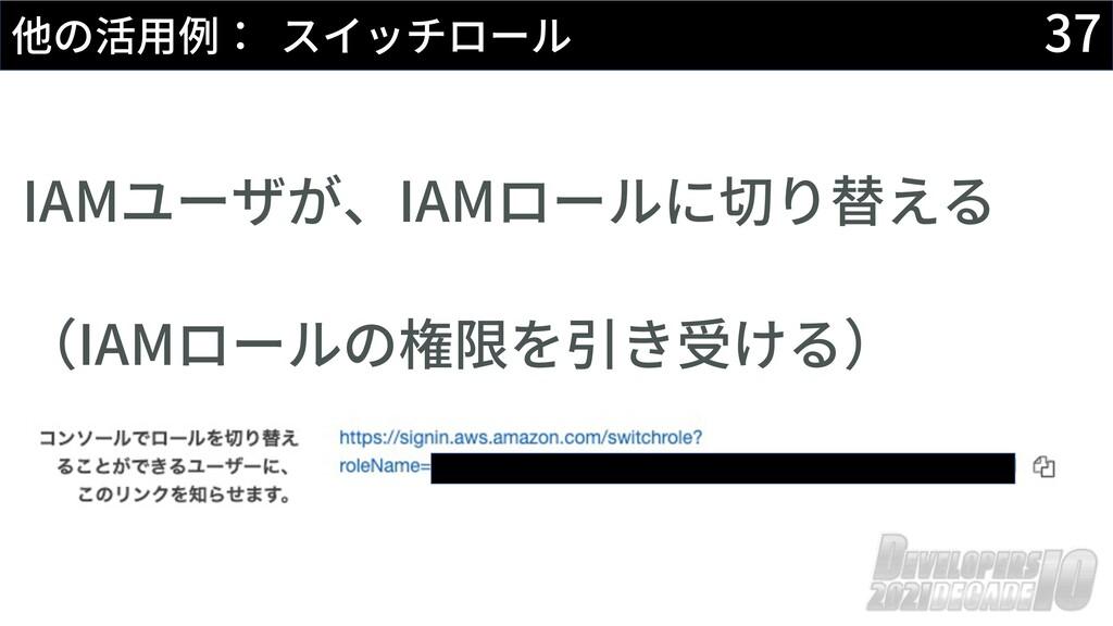37 他の活⽤例: スイッチロール IAMユーザが、IAMロールに切り替える (IAMロールの...