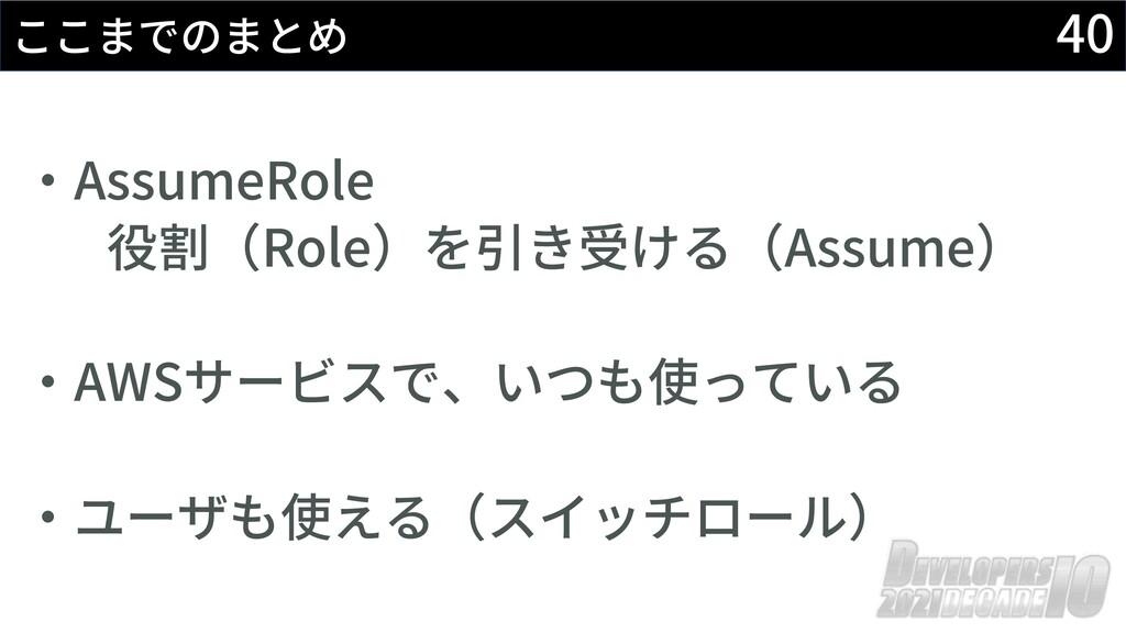 40 ここまでのまとめ ‧AssumeRole 役割(Role)を引き受ける(Assume) ...