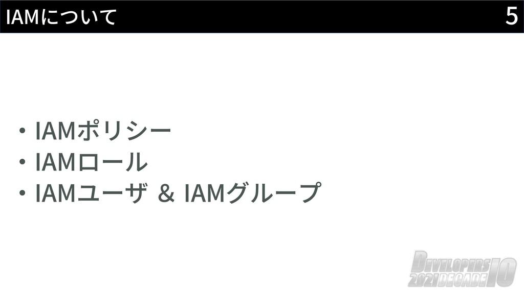 5 IAMについて ‧IAMポリシー ‧IAMロール ‧IAMユーザ & IAMグループ
