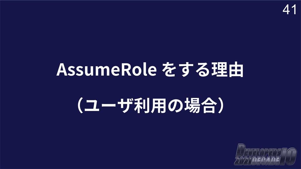 41 AssumeRole をする理由 (ユーザ利⽤の場合)