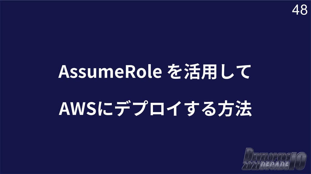 48 AssumeRole を活⽤して AWSにデプロイする⽅法