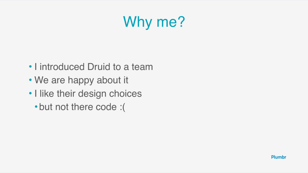 Why me? • I introduced Druid to a team • We are...