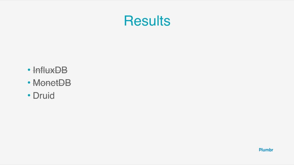 Results • InfluxDB • MonetDB • Druid