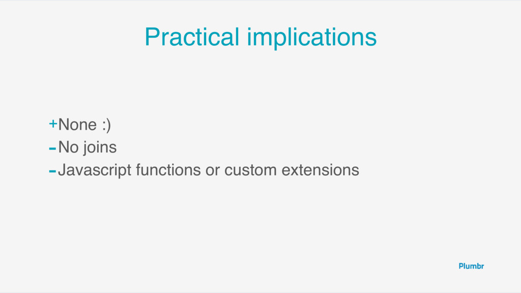 Practical implications +None :) -No joins -Java...