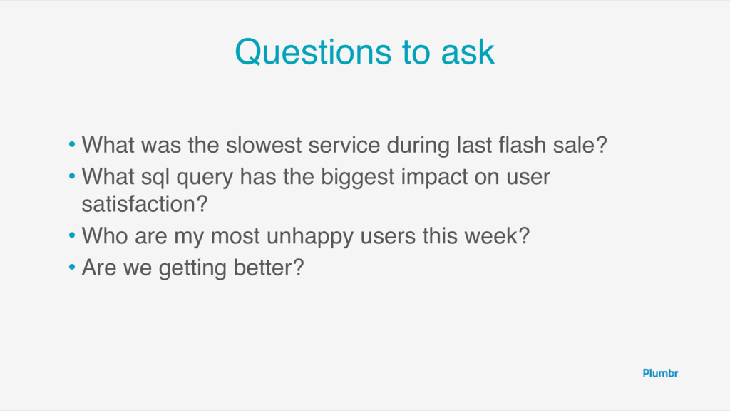 Questions to ask • What was the slowest service...
