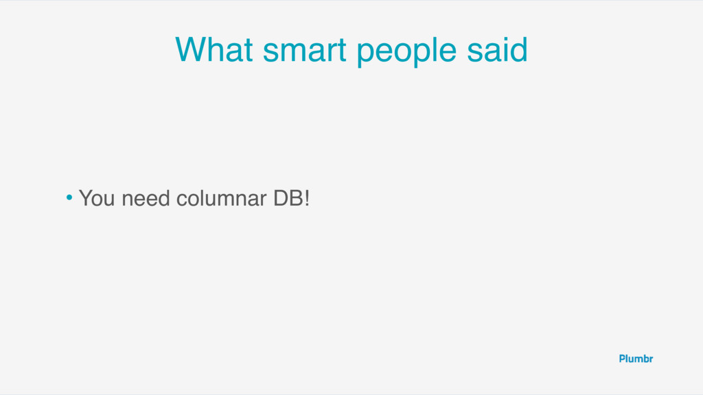What smart people said • You need columnar DB!