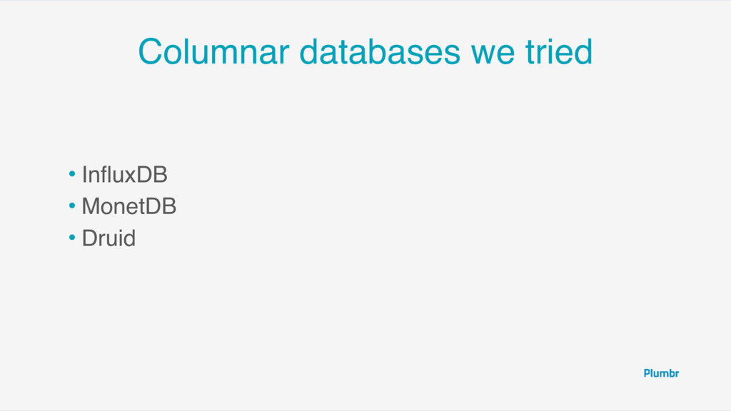 Columnar databases we tried • InfluxDB • MonetDB...