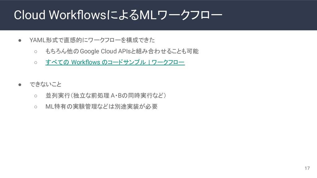 Cloud WorkflowsによるMLワークフロー ● YAML形式で直感的にワークフローを構...