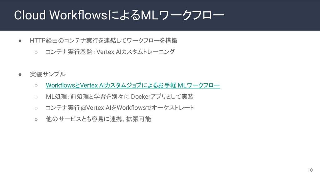 Cloud WorkflowsによるMLワークフロー ● HTTP経由のコンテナ実行を連結してワ...