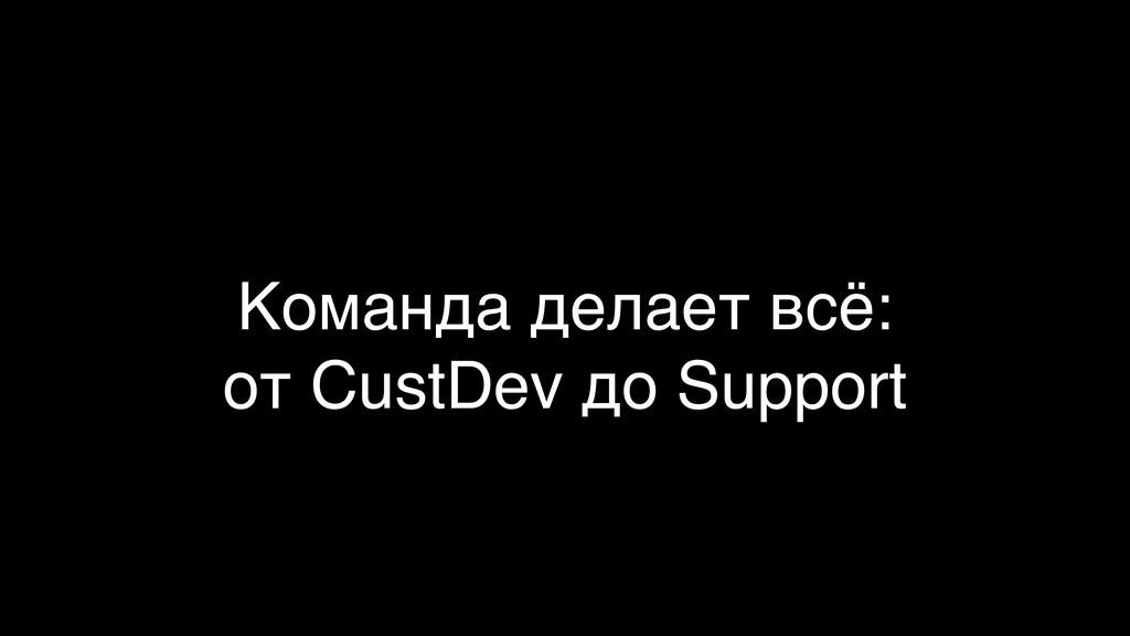 Команда делает всё:  от CustDev до Support