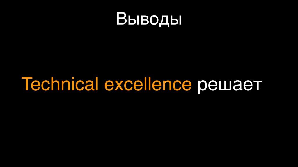 Выводы Technical excellence решает