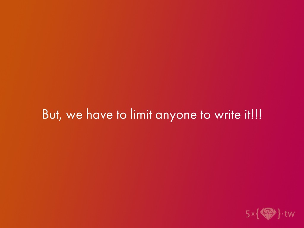 But, we have to limit anyone to write it!!!
