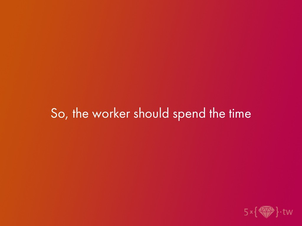 So, the worker should spend the time