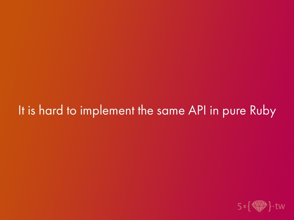 It is hard to implement the same API in pure Ru...