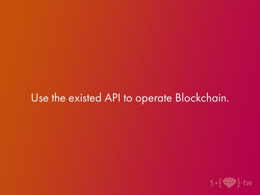 Use the existed API to operate Blockchain.
