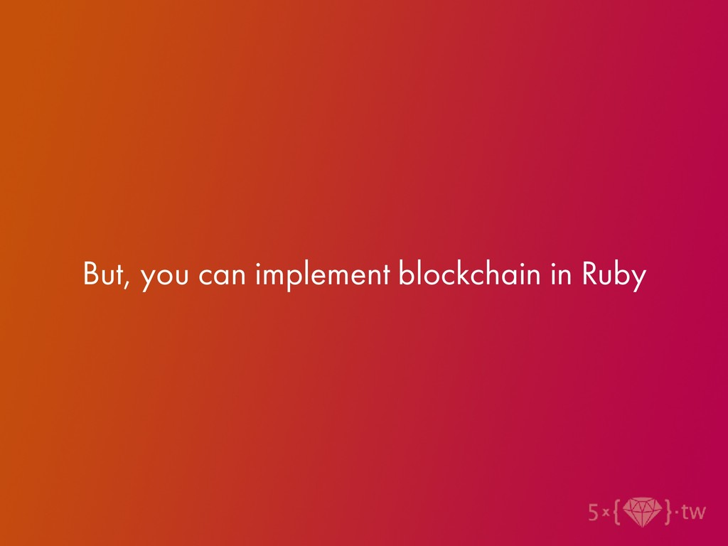 But, you can implement blockchain in Ruby