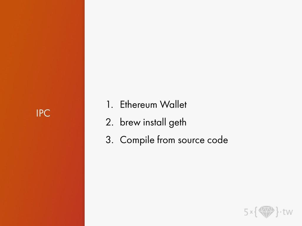 IPC 1. Ethereum Wallet 2. brew install geth 3. ...