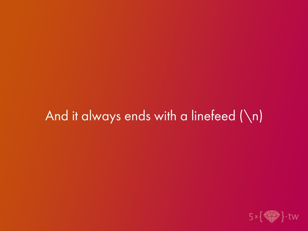 And it always ends with a linefeed (\n)