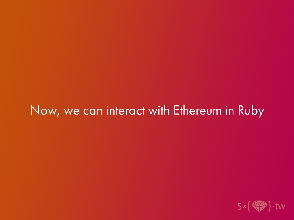 Now, we can interact with Ethereum in Ruby