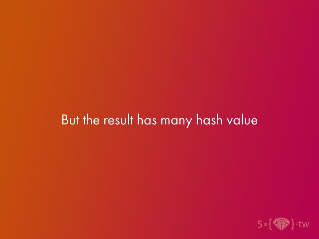 But the result has many hash value