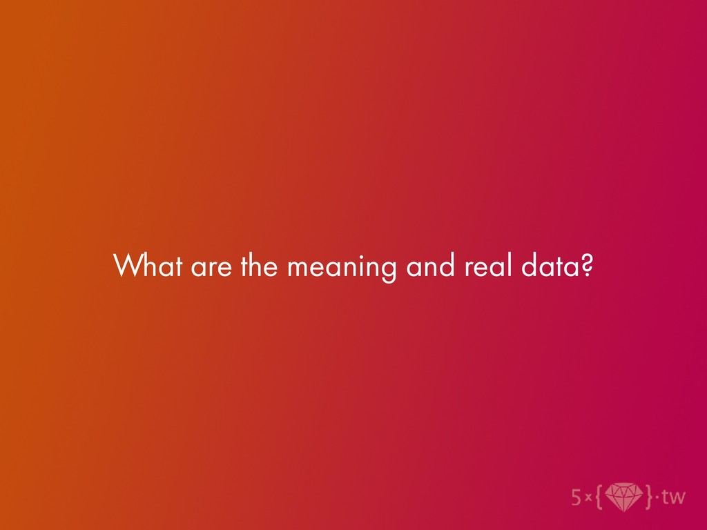 What are the meaning and real data?