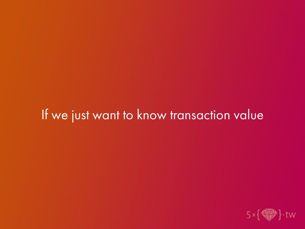 If we just want to know transaction value