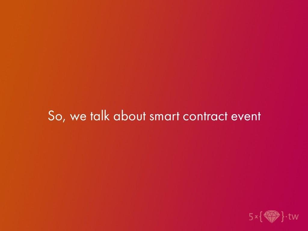 So, we talk about smart contract event