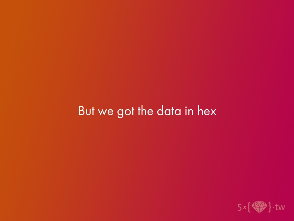 But we got the data in hex