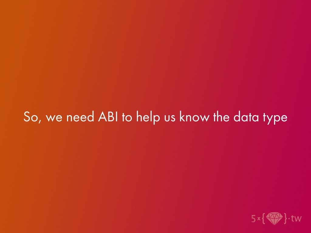 So, we need ABI to help us know the data type