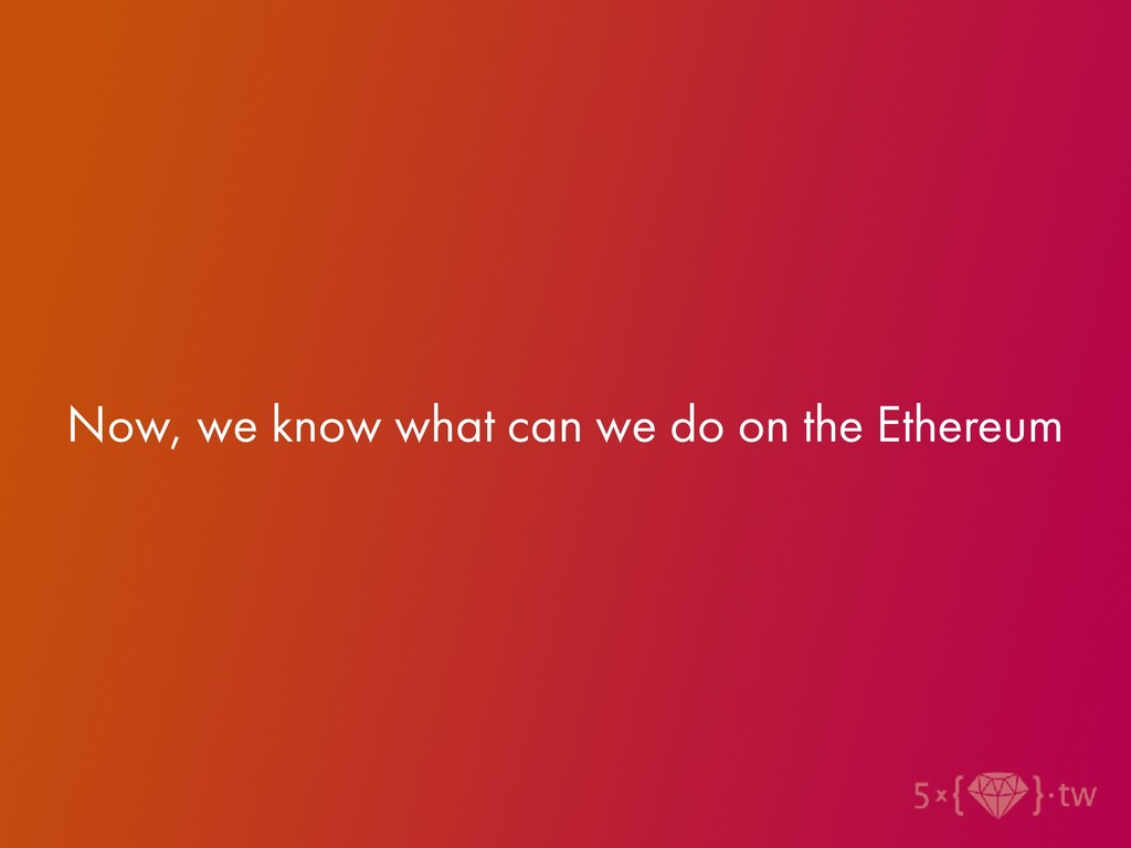 Now, we know what can we do on the Ethereum