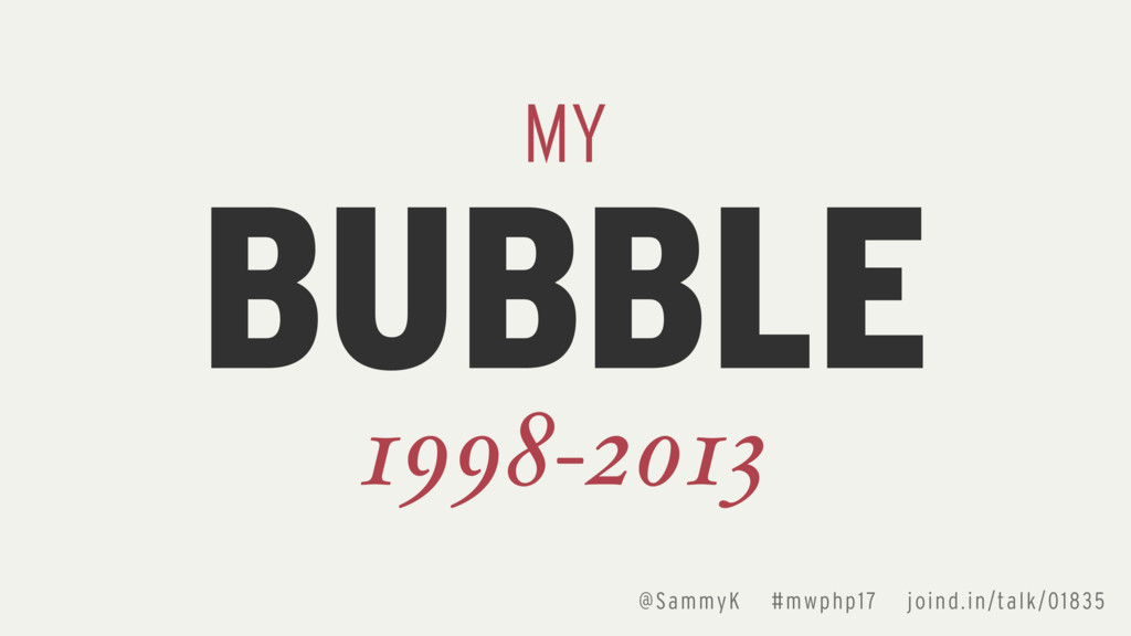 BUBBLE MY 1998-2013 @SammyK #mwphp17 joind.in/t...