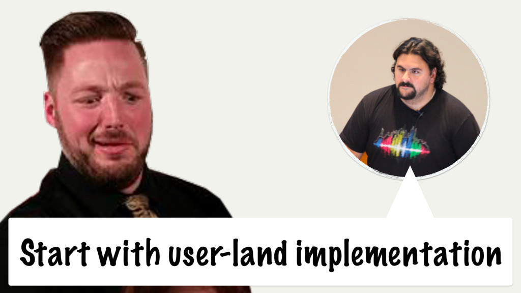 Start with user-land implementation