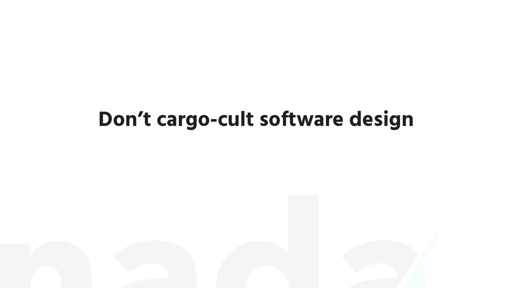 Don't cargo-cult software design