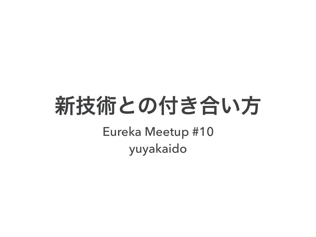 ৽ٕज़ͱͷ͖߹͍ํ Eureka Meetup #10 yuyakaido