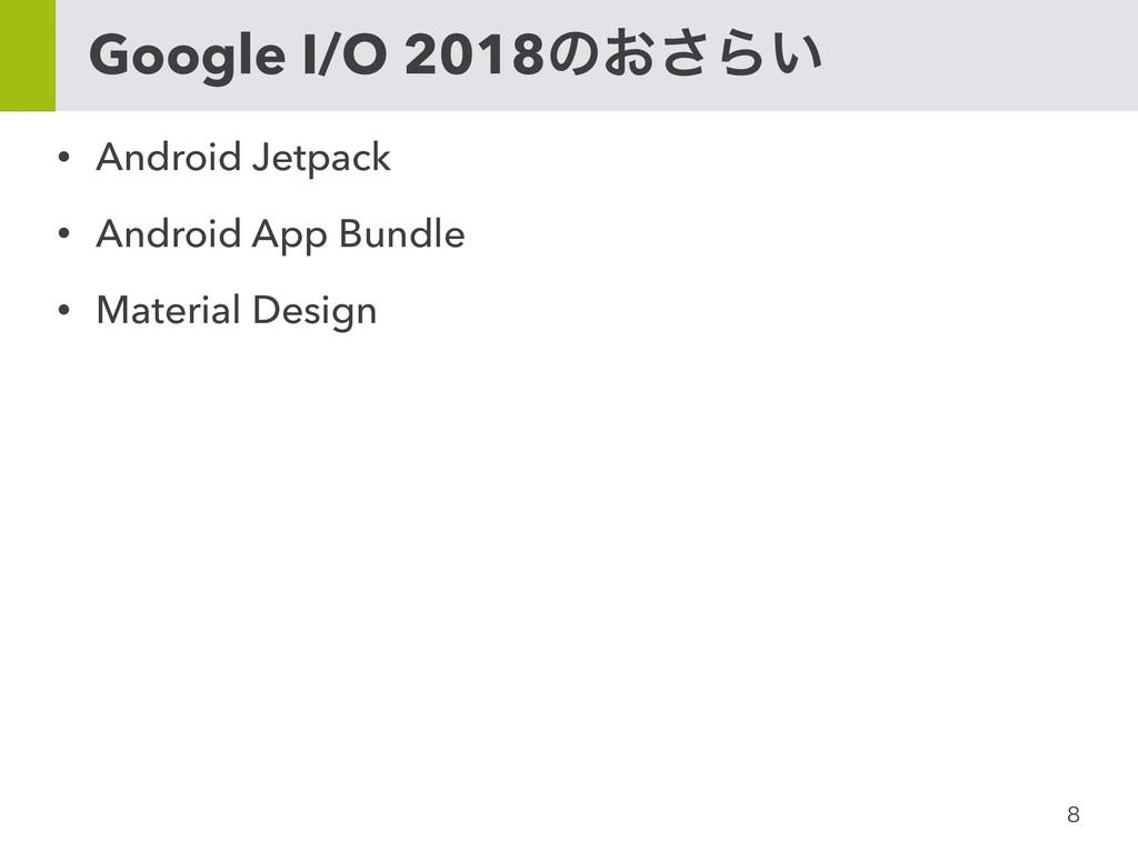 Google I/O 2018ͷ͓͞Β͍ • Android Jetpack • An...