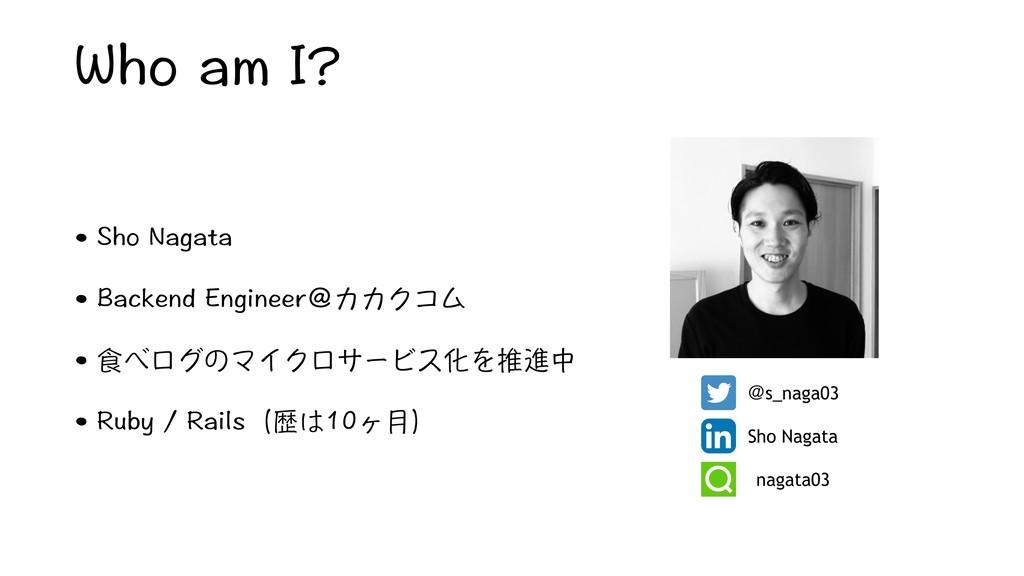 Who am I? • Sho Nagata • Backend Engineer@カカクコム...