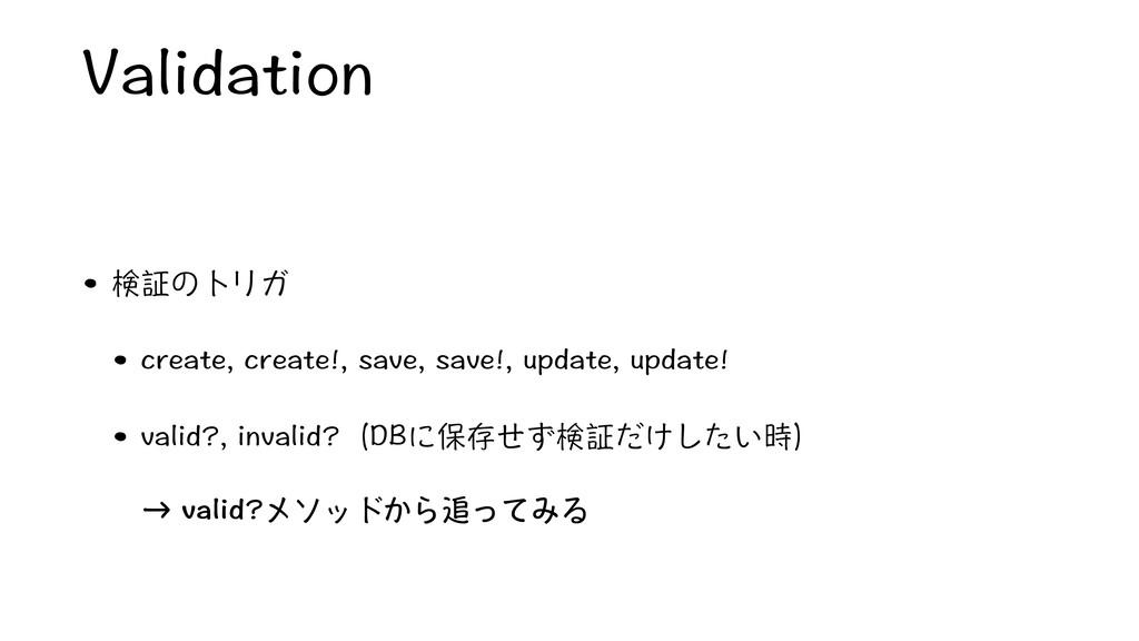 Validation • 検証のトリガ • create, create!, save, sa...