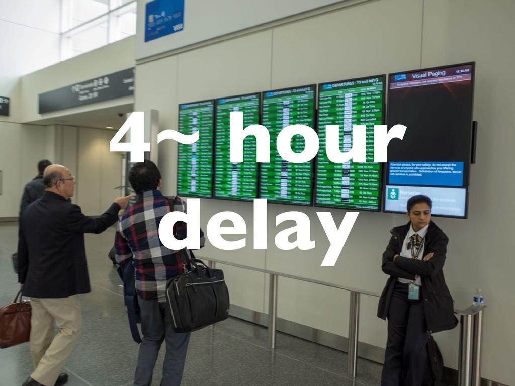 4~ hour delay