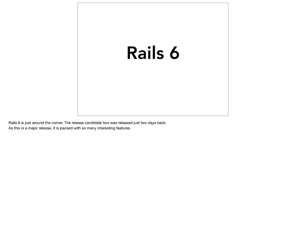 Rails 6 Rails 6 is just around the corner. The ...
