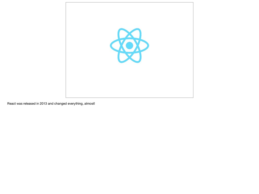 React was released in 2013 and changed everythi...