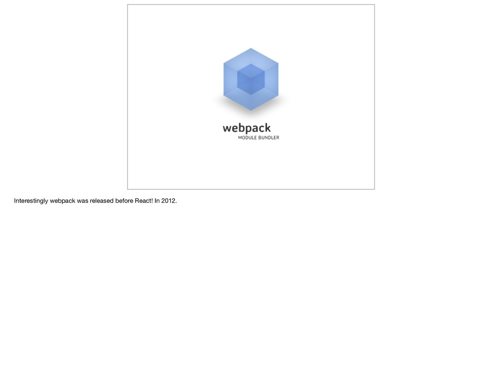 Interestingly webpack was released before React...