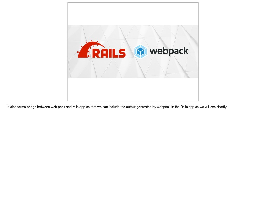 It also forms bridge between web pack and rails...