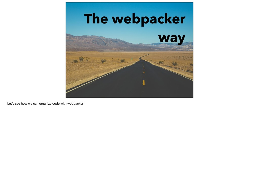The webpacker way Let's see how we can organize...